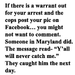 "if there is a warrant out for your arrest and the cops post your pic on Facebook… you might not want to comment. Someone in Maryland did. The message read- ""Y'all will never catch me.""  They caught him the next day."